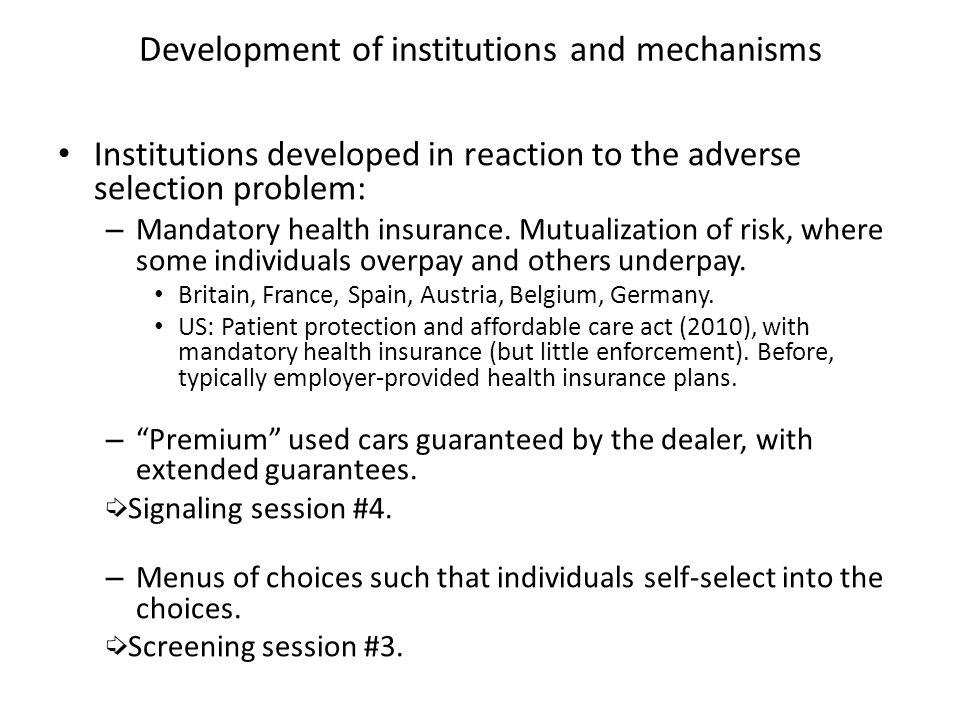 Development of institutions and mechanisms Institutions developed in reaction to the adverse selection problem: – Mandatory health insurance. Mutualiz