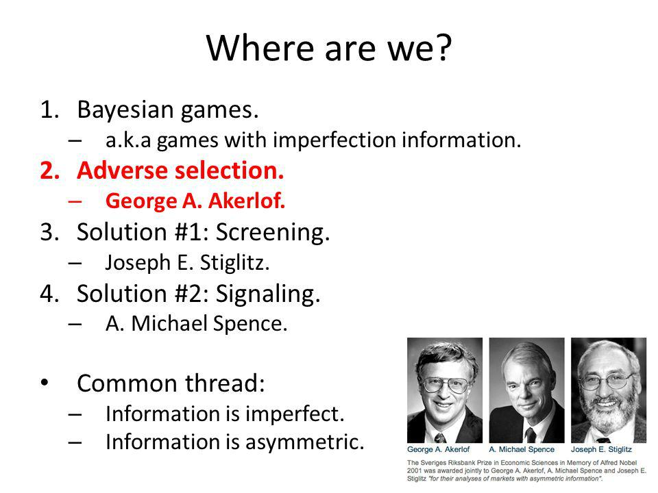 Where are we? 1.Bayesian games. – a.k.a games with imperfection information. 2.Adverse selection. – George A. Akerlof. 3.Solution #1: Screening. – Jos
