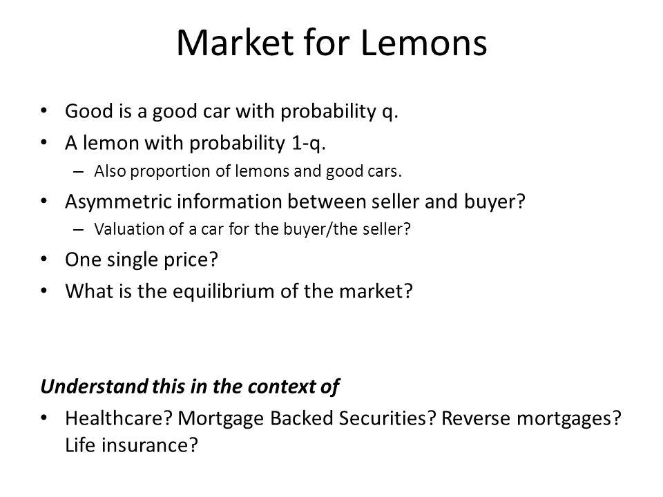 Market for Lemons Good is a good car with probability q. A lemon with probability 1-q. – Also proportion of lemons and good cars. Asymmetric informati