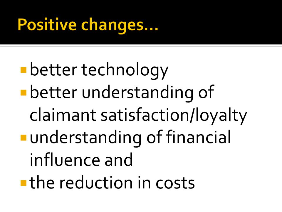 better technology better understanding of claimant satisfaction/loyalty understanding of financial influence and the reduction in costs
