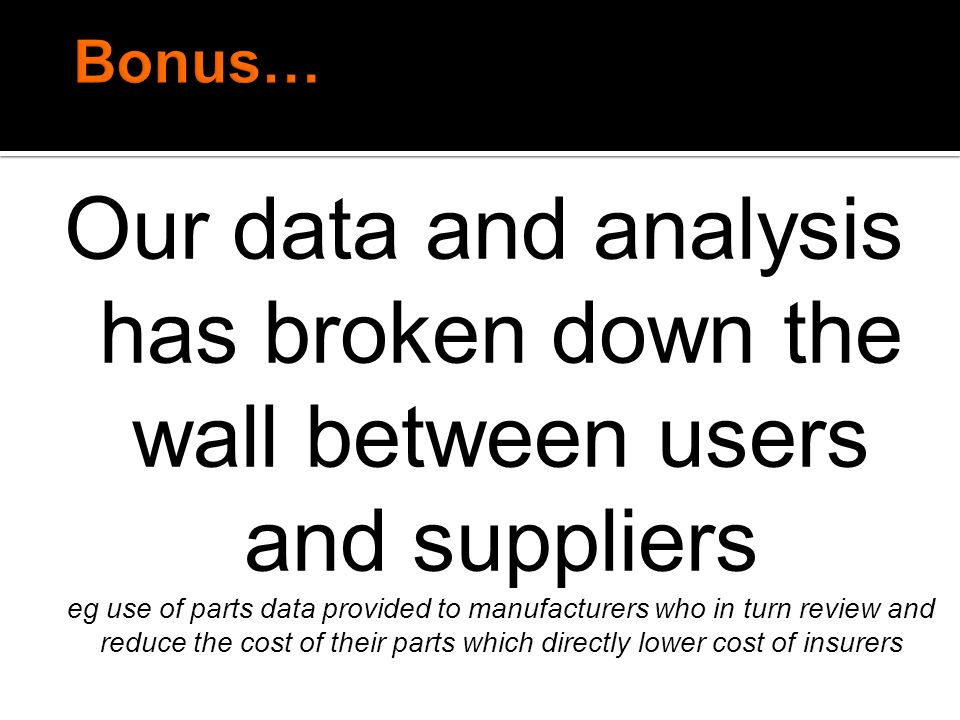 Our data and analysis has broken down the wall between users and suppliers eg use of parts data provided to manufacturers who in turn review and reduc
