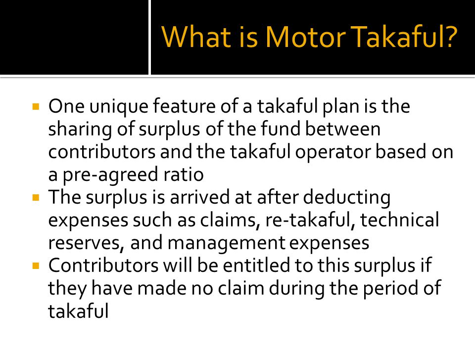 One unique feature of a takaful plan is the sharing of surplus of the fund between contributors and the takaful operator based on a pre-agreed ratio T