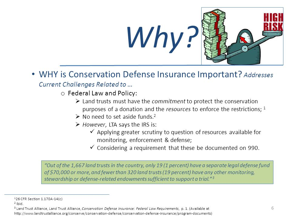 Why? WHY is Conservation Defense Insurance Important? Addresses Current Challenges Related to … o Federal Law and Policy: Land trusts must have the co