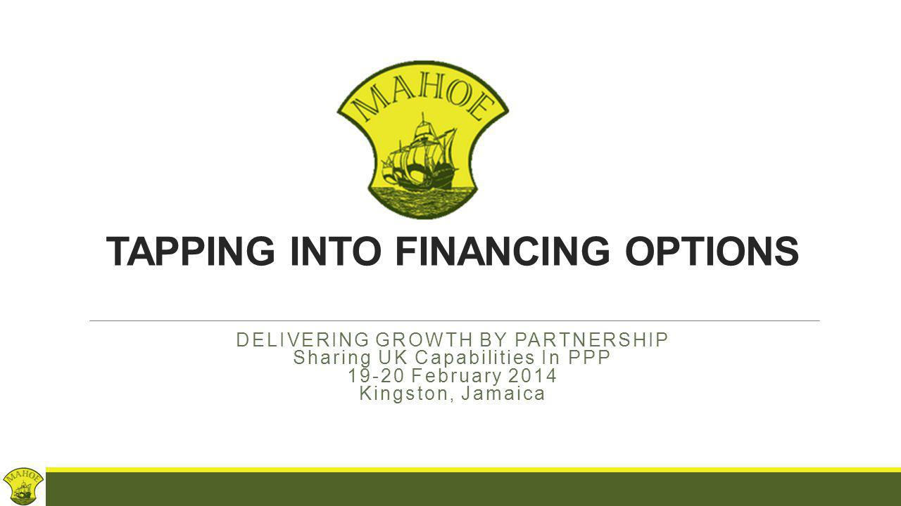TAPPING INTO FINANCING OPTIONS DELIVERING GROWTH BY PARTNERSHIP Sharing UK Capabilities In PPP 19-20 February 2014 Kingston, Jamaica