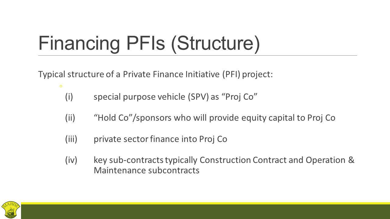 Financing PFIs (Categories) Categories of financing include: - Equity capital -Senior Debt -Mezzanine finance -Junior Debt -Enhancements (guarantees, LCs, partial risk guarantees, state support) -Hedging instruments (interest rates, currency, inflation risks) -Consider role of insurance (commercial, political risks)