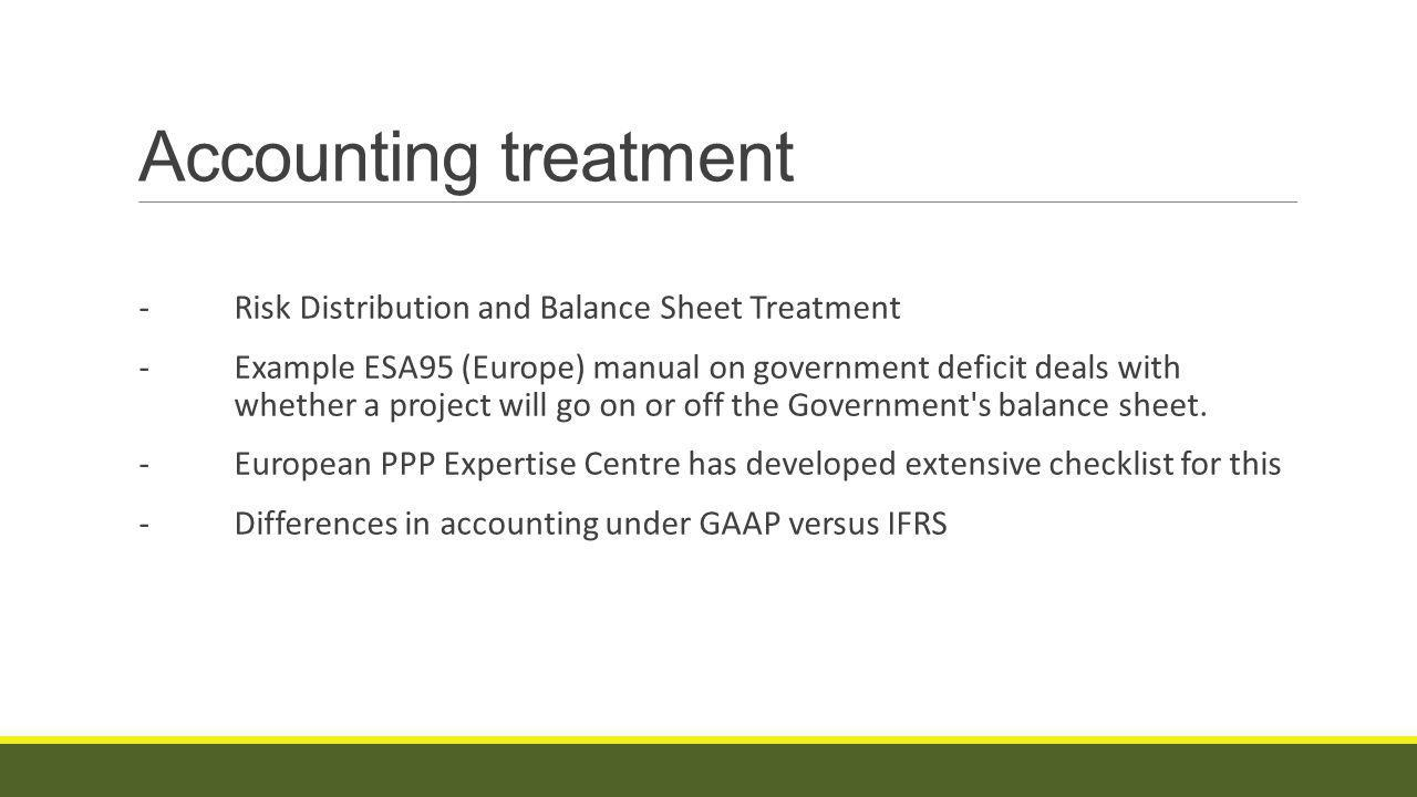 Accounting treatment -Risk Distribution and Balance Sheet Treatment -Example ESA95 (Europe) manual on government deficit deals with whether a project will go on or off the Government s balance sheet.