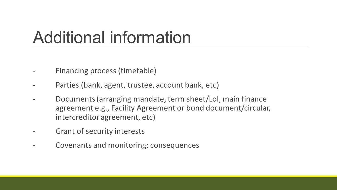Additional information - Financing process (timetable) - Parties (bank, agent, trustee, account bank, etc) -Documents (arranging mandate, term sheet/LoI, main finance agreement e.g., Facility Agreement or bond document/circular, intercreditor agreement, etc) - Grant of security interests -Covenants and monitoring; consequences
