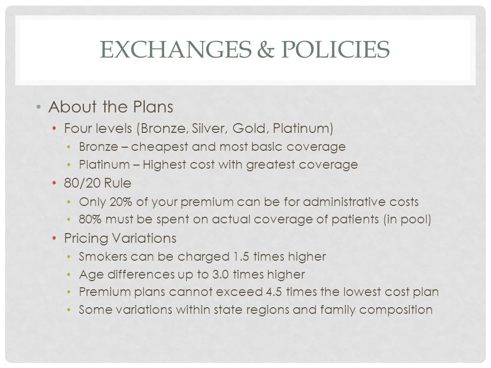 EXCHANGES & POLICIES About the Plans Four levels (Bronze, Silver, Gold, Platinum) Bronze – cheapest and most basic coverage Platinum – Highest cost with greatest coverage 80/20 Rule Only 20% of your premium can be for administrative costs 80% must be spent on actual coverage of patients (in pool) Pricing Variations Smokers can be charged 1.5 times higher Age differences up to 3.0 times higher Premium plans cannot exceed 4.5 times the lowest cost plan Some variations within state regions and family composition