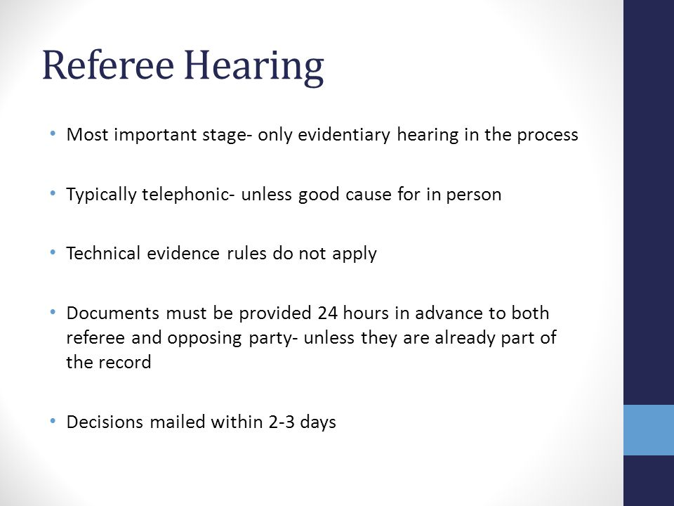 Referee Hearing Most important stage- only evidentiary hearing in the process Typically telephonic- unless good cause for in person Technical evidence