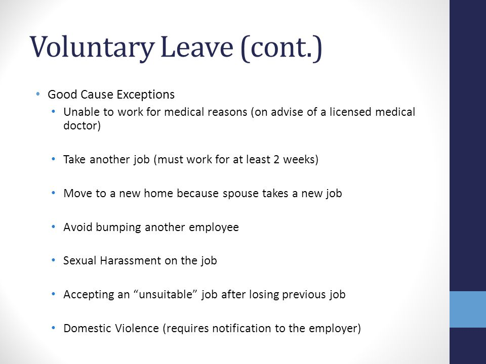 Voluntary Leave (cont.) Good Cause Exceptions Unable to work for medical reasons (on advise of a licensed medical doctor) Take another job (must work
