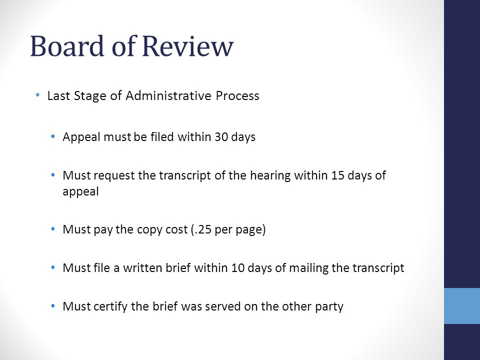 Board of Review Last Stage of Administrative Process Appeal must be filed within 30 days Must request the transcript of the hearing within 15 days of