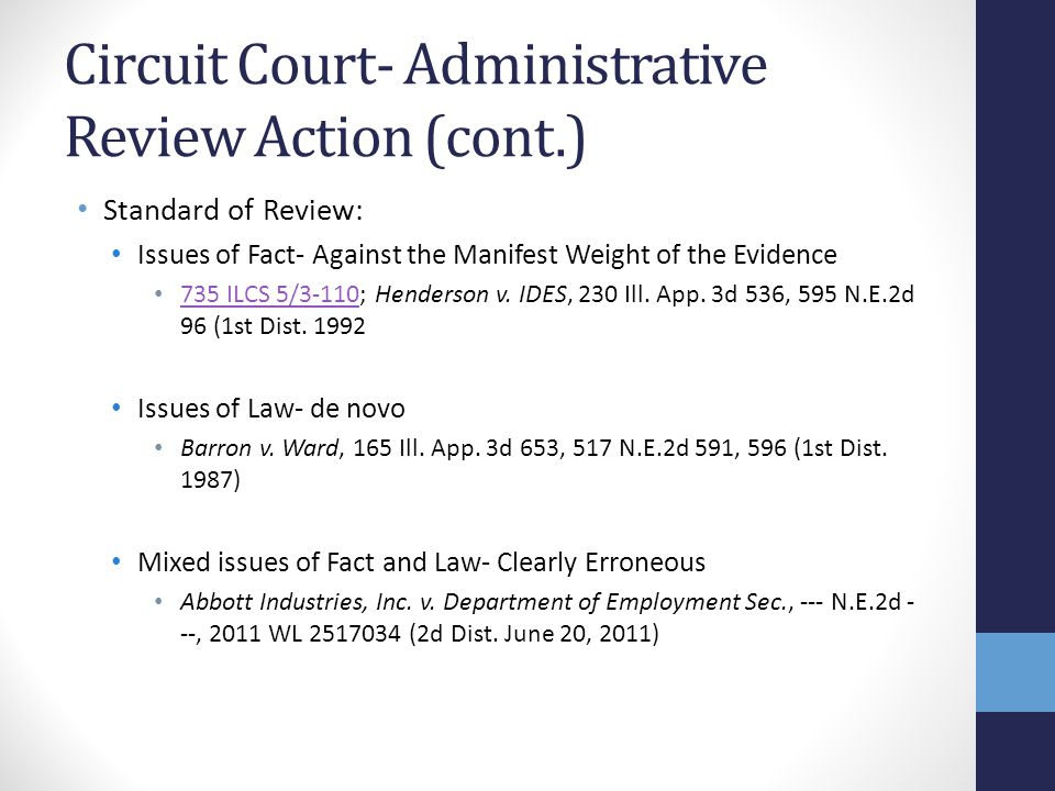 Circuit Court- Administrative Review Action (cont.) Standard of Review: Issues of Fact- Against the Manifest Weight of the Evidence 735 ILCS 5/3-110;