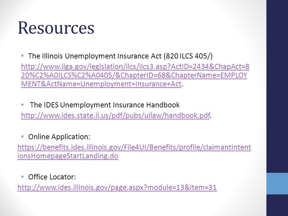 Resources The Illinois Unemployment Insurance Act (820 ILCS 405/) http://www.ilga.gov/legislation/ilcs/ilcs3.asp?ActID=2434&ChapAct=8 20%C2%A0ILCS%C2%