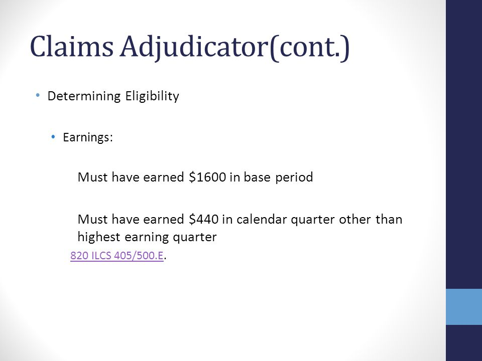 Claims Adjudicator(cont.) Determining Eligibility Earnings: Must have earned $1600 in base period Must have earned $440 in calendar quarter other than