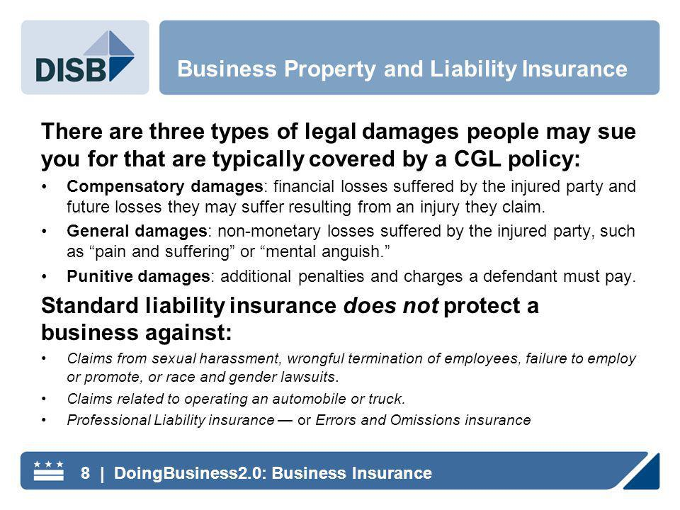 There are three types of legal damages people may sue you for that are typically covered by a CGL policy: Compensatory damages: financial losses suffered by the injured party and future losses they may suffer resulting from an injury they claim.