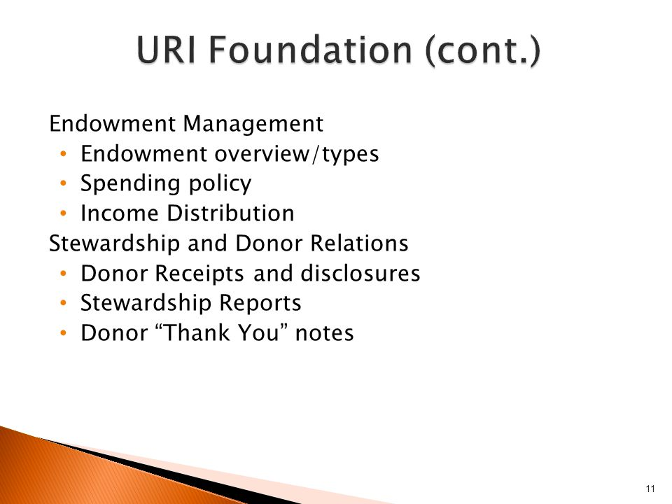 Endowment Management Endowment overview/types Spending policy Income Distribution Stewardship and Donor Relations Donor Receipts and disclosures Stewardship Reports Donor Thank You notes 11