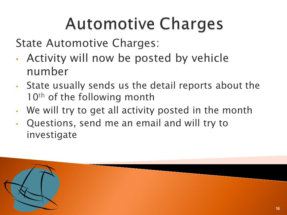 State Automotive Charges: Activity will now be posted by vehicle number State usually sends us the detail reports about the 10 th of the following month We will try to get all activity posted in the month Questions, send me an email and will try to investigate 16