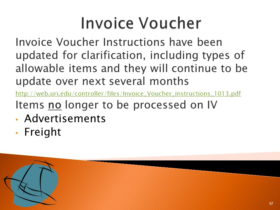 Invoice Voucher Instructions have been updated for clarification, including types of allowable items and they will continue to be update over next several months http://web.uri.edu/controller/files/Invoice_Voucher_instructions_1013.pdf Items no longer to be processed on IV Advertisements Freight 17