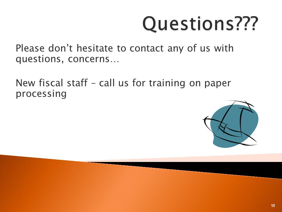 Please dont hesitate to contact any of us with questions, concerns… New fiscal staff – call us for training on paper processing 18