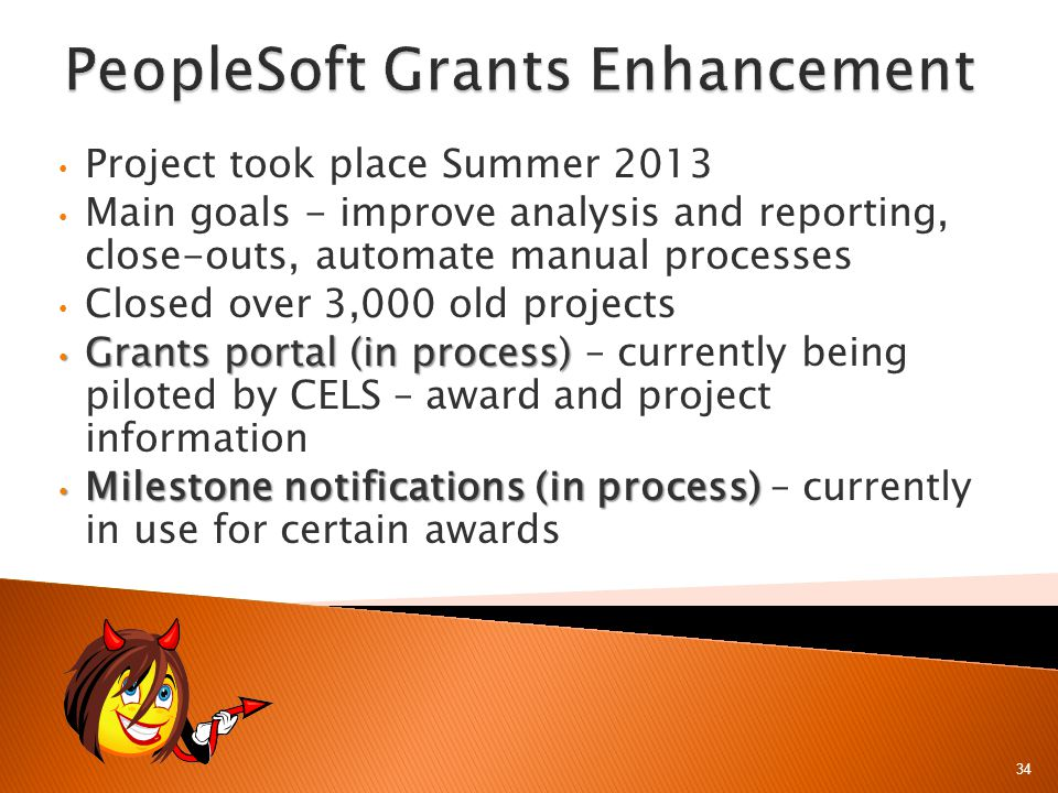 34 Project took place Summer 2013 Main goals - improve analysis and reporting, close-outs, automate manual processes Closed over 3,000 old projects Grants portal (in process) Grants portal (in process) – currently being piloted by CELS – award and project information Milestone notifications (in process) Milestone notifications (in process) – currently in use for certain awards