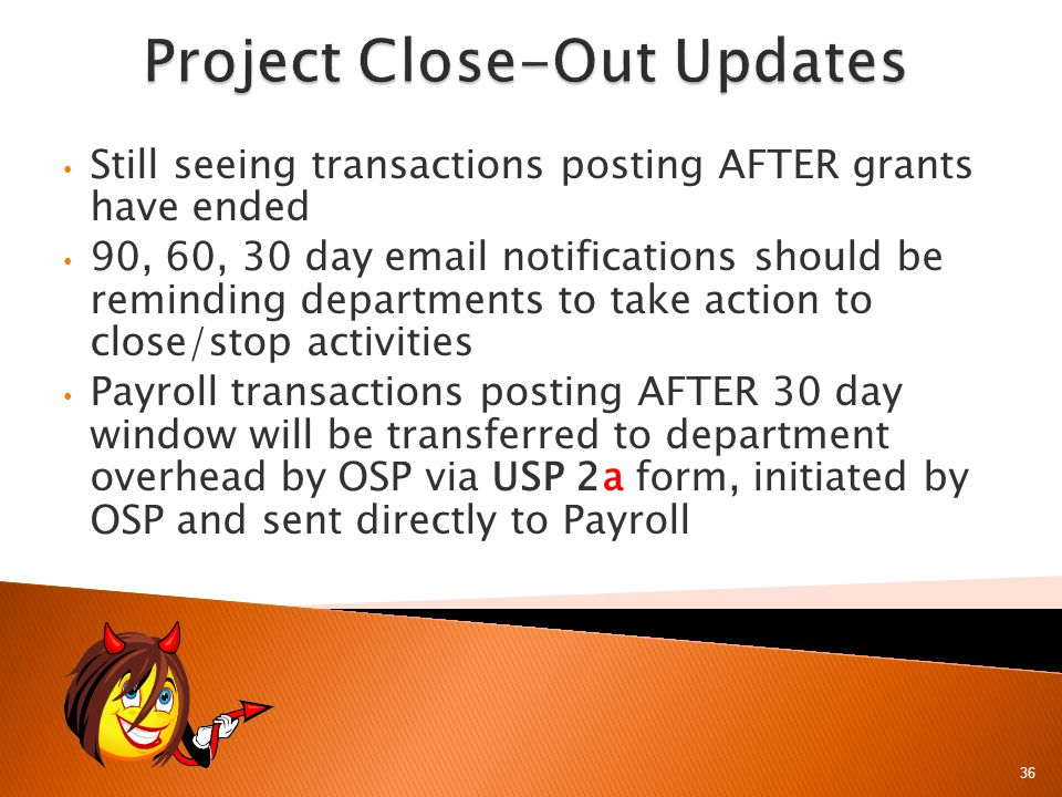 36 Still seeing transactions posting AFTER grants have ended 90, 60, 30 day email notifications should be reminding departments to take action to close/stop activities Payroll transactions posting AFTER 30 day window will be transferred to department overhead by OSP via USP 2a form, initiated by OSP and sent directly to Payroll