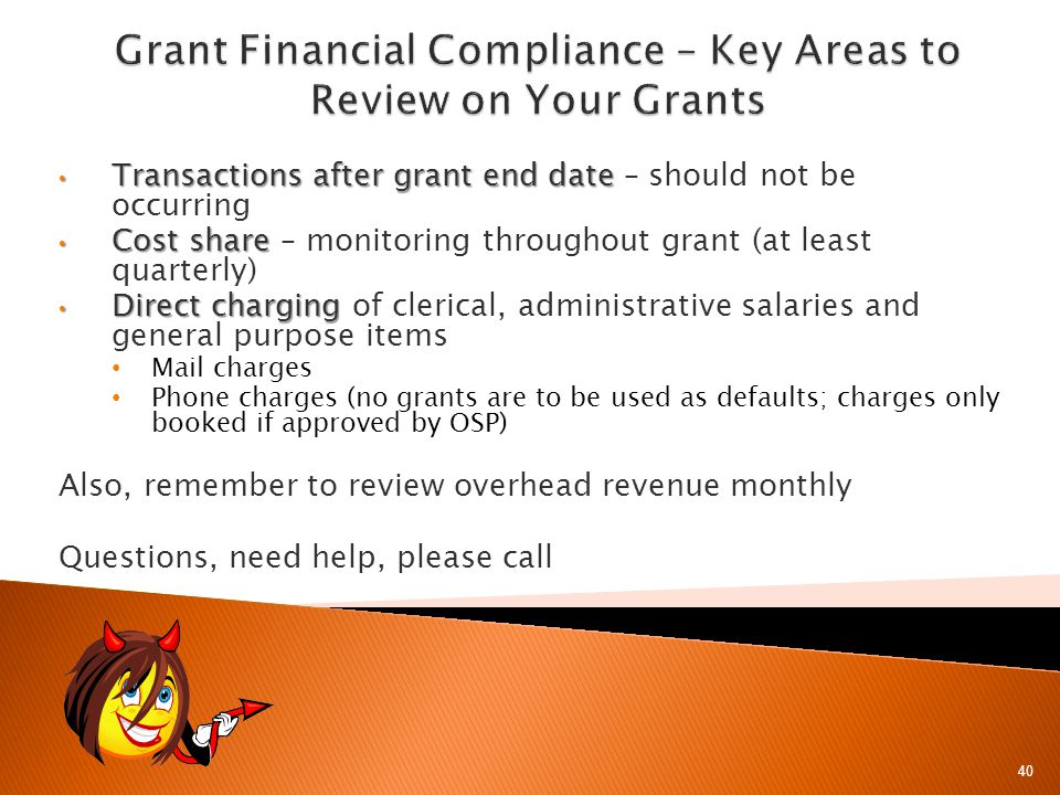 40 Transactions after grant end date Transactions after grant end date – should not be occurring Cost share Cost share – monitoring throughout grant (at least quarterly) Direct charging Direct charging of clerical, administrative salaries and general purpose items Mail charges Phone charges (no grants are to be used as defaults; charges only booked if approved by OSP) Also, remember to review overhead revenue monthly Questions, need help, please call
