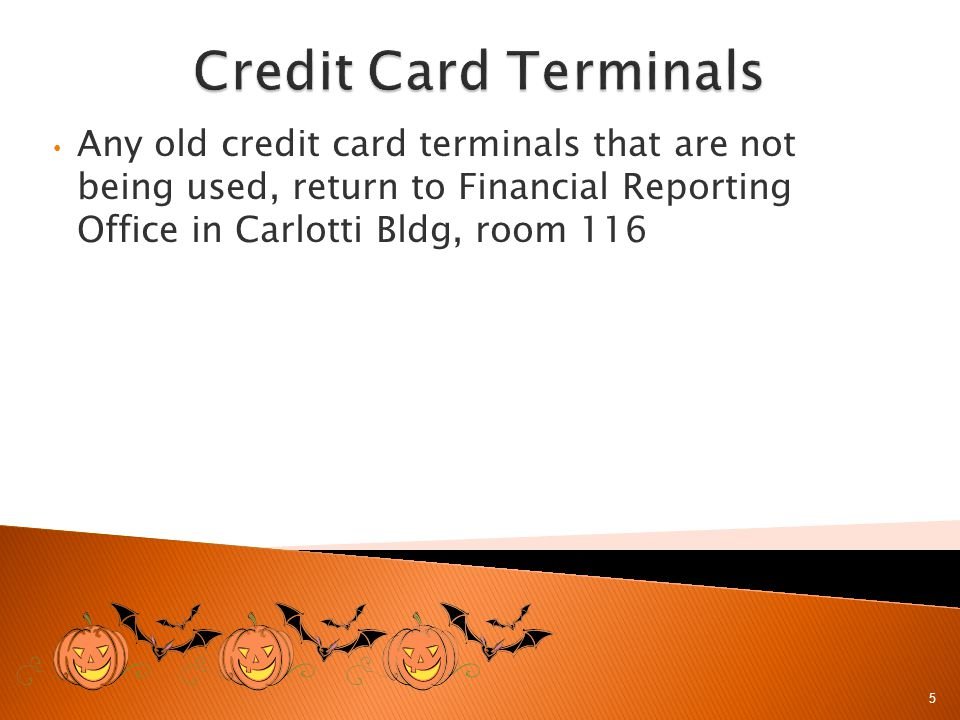 Any old credit card terminals that are not being used, return to Financial Reporting Office in Carlotti Bldg, room 116 5