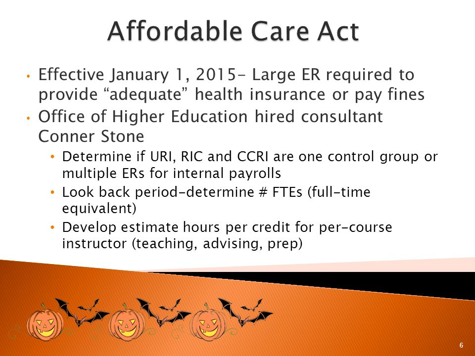 Effective January 1, 2015- Large ER required to provide adequate health insurance or pay fines Office of Higher Education hired consultant Conner Stone Determine if URI, RIC and CCRI are one control group or multiple ERs for internal payrolls Look back period-determine # FTEs (full-time equivalent) Develop estimate hours per credit for per-course instructor (teaching, advising, prep) 6