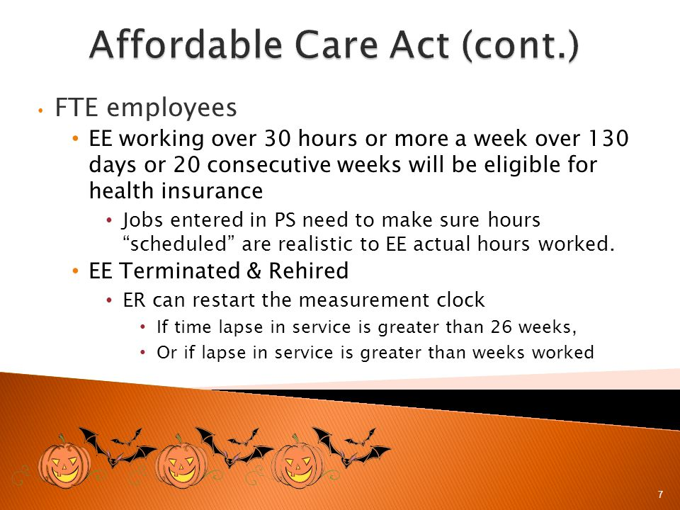FTE employees EE working over 30 hours or more a week over 130 days or 20 consecutive weeks will be eligible for health insurance Jobs entered in PS need to make sure hours scheduled are realistic to EE actual hours worked.