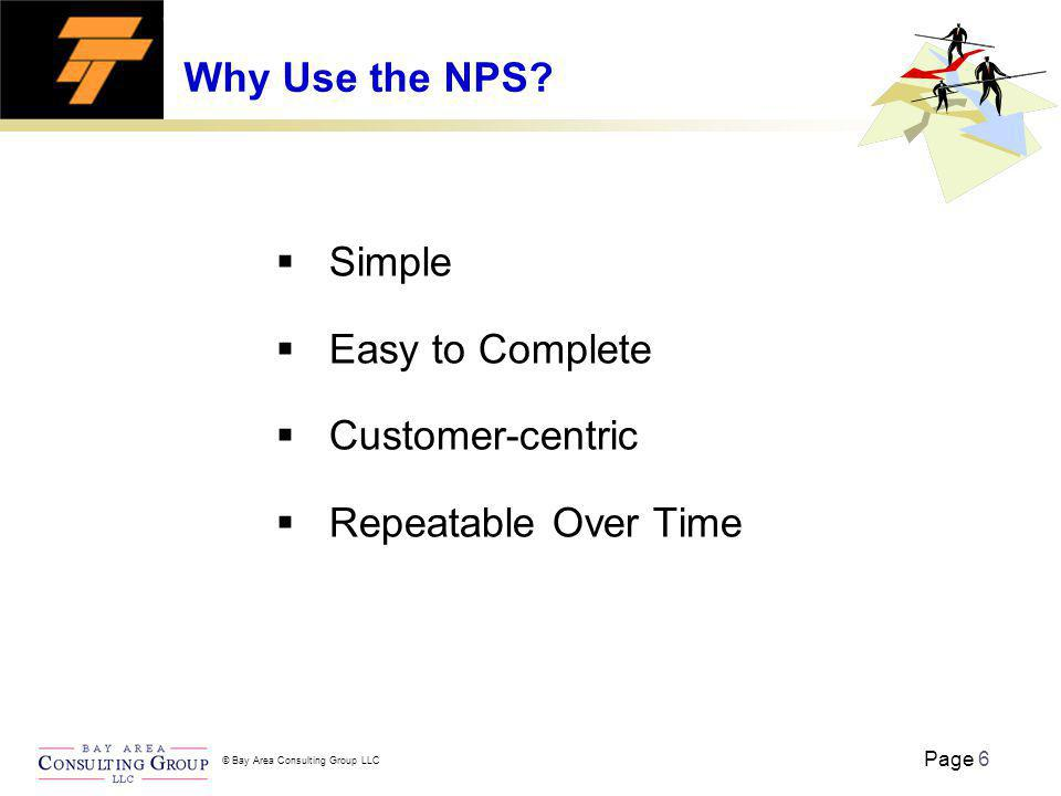 Page 6 © Bay Area Consulting Group LLC Why Use the NPS? Simple Easy to Complete Customer-centric Repeatable Over Time