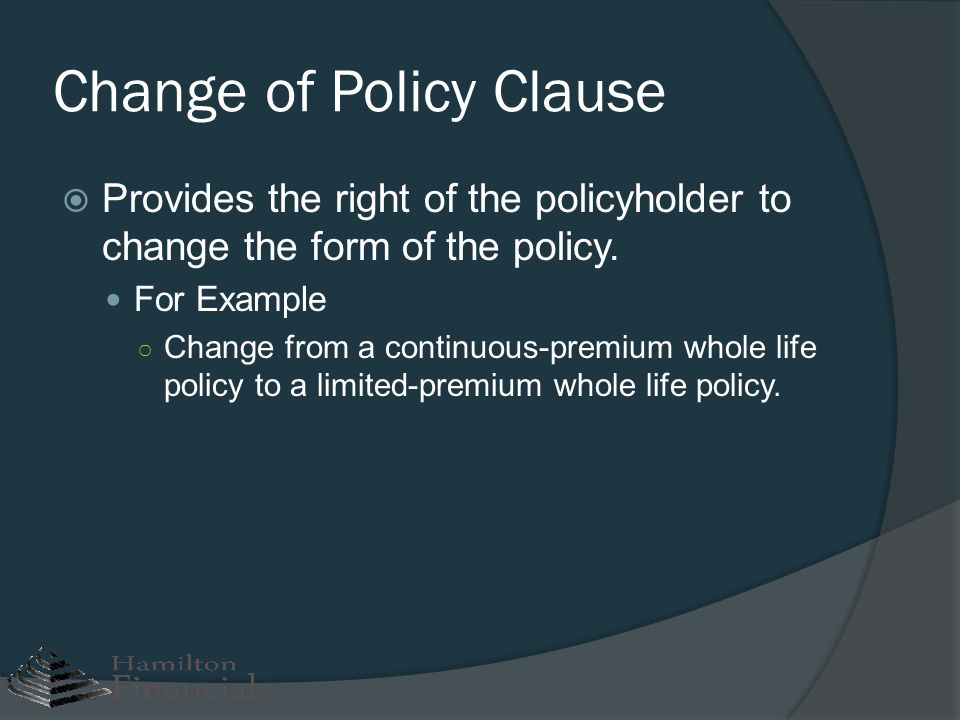 Change of Policy Clause Provides the right of the policyholder to change the form of the policy. For Example Change from a continuous-premium whole li