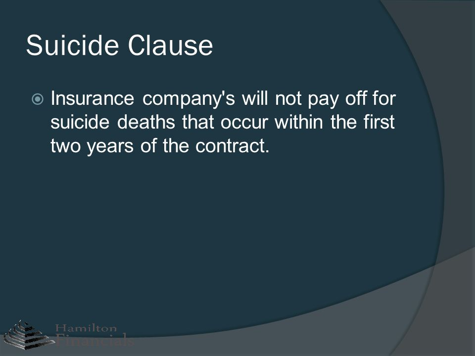 Suicide Clause Insurance company's will not pay off for suicide deaths that occur within the first two years of the contract.