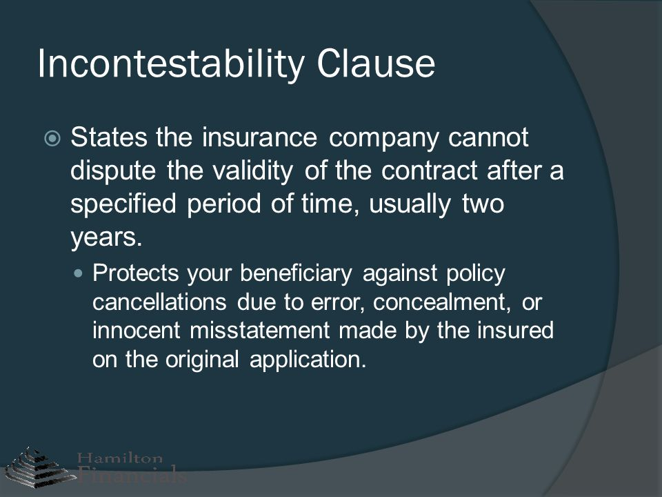 Incontestability Clause States the insurance company cannot dispute the validity of the contract after a specified period of time, usually two years.