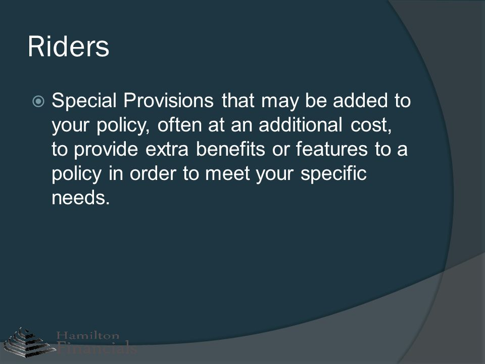 Riders Special Provisions that may be added to your policy, often at an additional cost, to provide extra benefits or features to a policy in order to