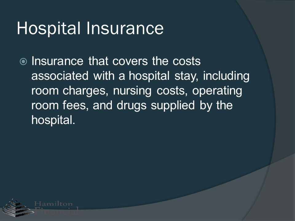 Hospital Insurance Insurance that covers the costs associated with a hospital stay, including room charges, nursing costs, operating room fees, and dr