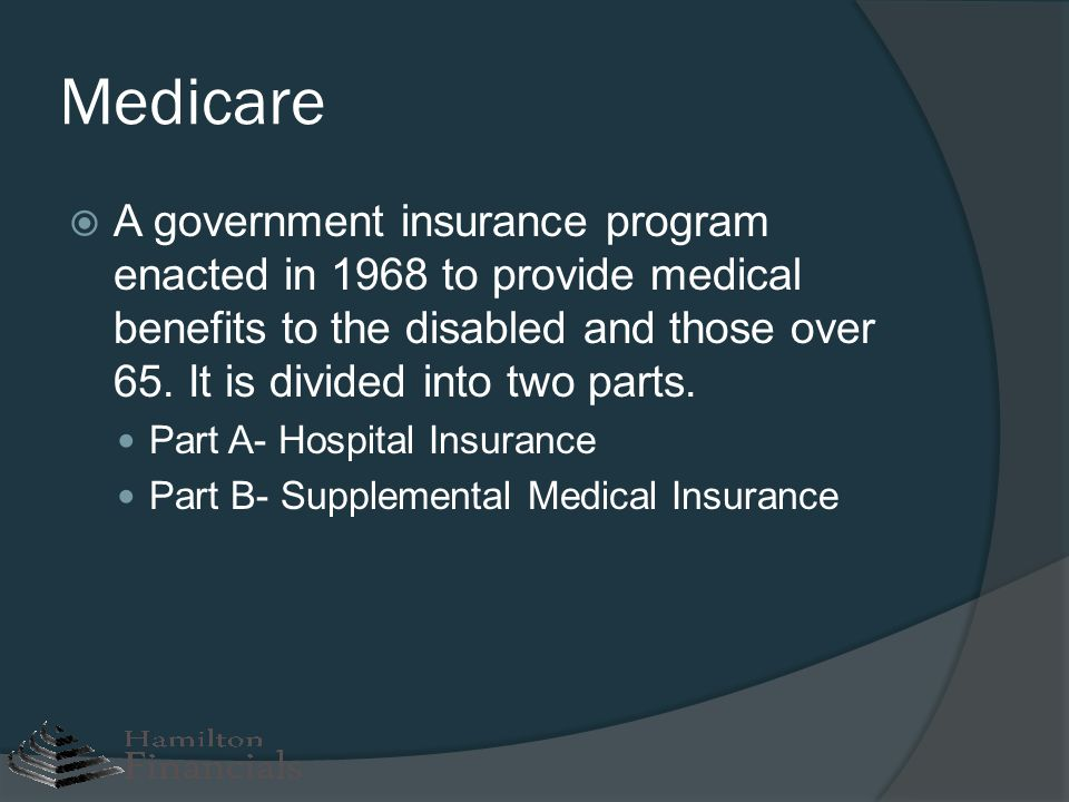 Medicare A government insurance program enacted in 1968 to provide medical benefits to the disabled and those over 65. It is divided into two parts. P