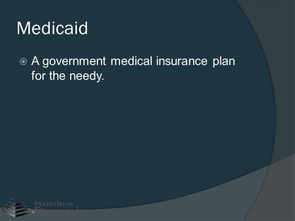 Medicaid A government medical insurance plan for the needy.