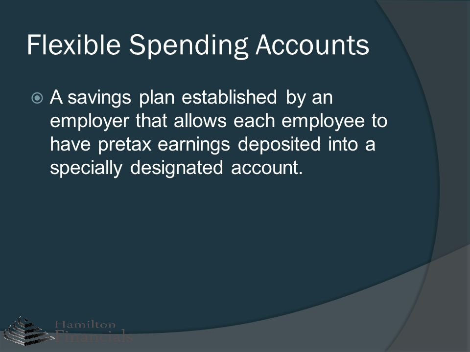 Flexible Spending Accounts A savings plan established by an employer that allows each employee to have pretax earnings deposited into a specially desi