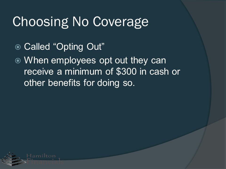Choosing No Coverage Called Opting Out When employees opt out they can receive a minimum of $300 in cash or other benefits for doing so.