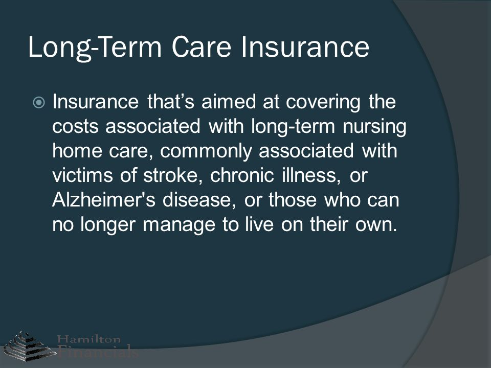 Long-Term Care Insurance Insurance thats aimed at covering the costs associated with long-term nursing home care, commonly associated with victims of