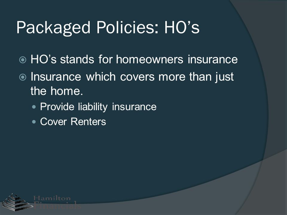 Packaged Policies: HOs HOs stands for homeowners insurance Insurance which covers more than just the home. Provide liability insurance Cover Renters