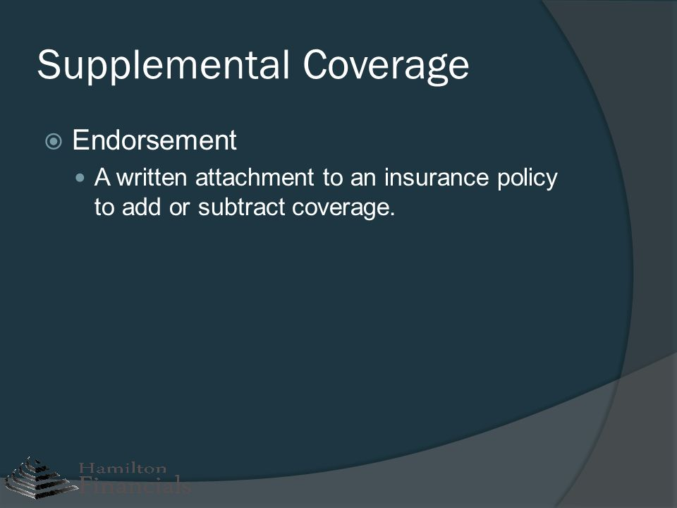 Supplemental Coverage Endorsement A written attachment to an insurance policy to add or subtract coverage.