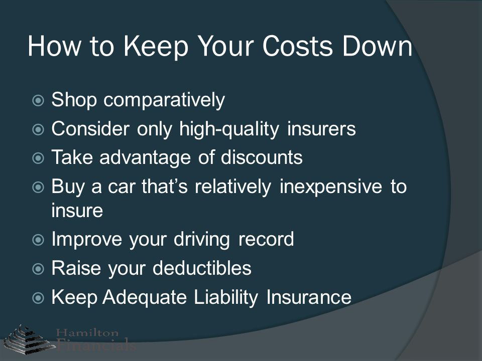 How to Keep Your Costs Down Shop comparatively Consider only high-quality insurers Take advantage of discounts Buy a car thats relatively inexpensive