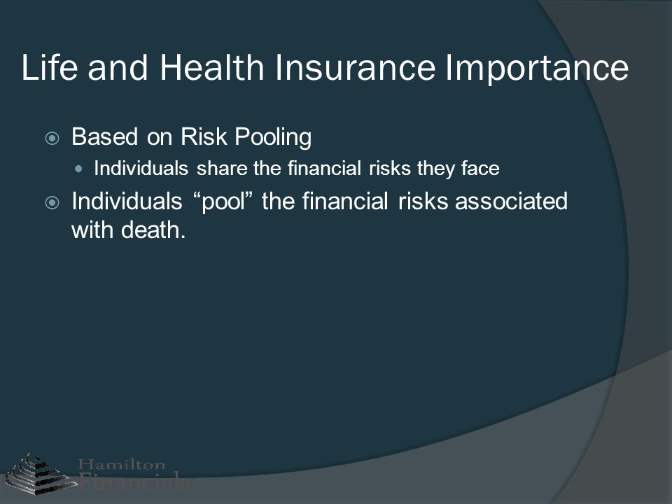 Life and Health Insurance Importance Based on Risk Pooling Individuals share the financial risks they face Individuals pool the financial risks associ