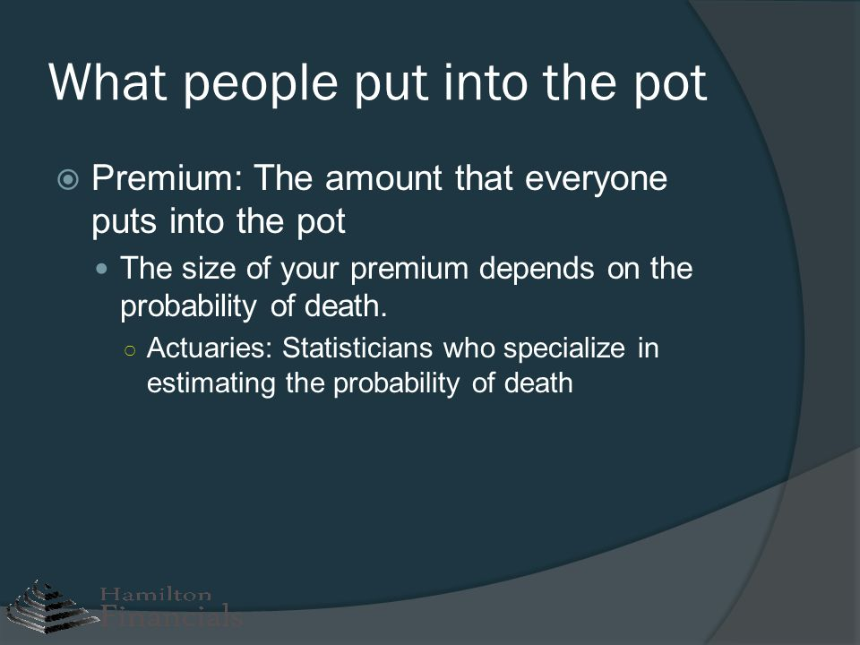What people put into the pot Premium: The amount that everyone puts into the pot The size of your premium depends on the probability of death. Actuari