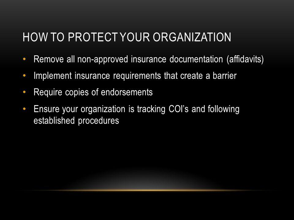 HOW TO PROTECT YOUR ORGANIZATION Remove all non-approved insurance documentation (affidavits) Implement insurance requirements that create a barrier Require copies of endorsements Ensure your organization is tracking COIs and following established procedures