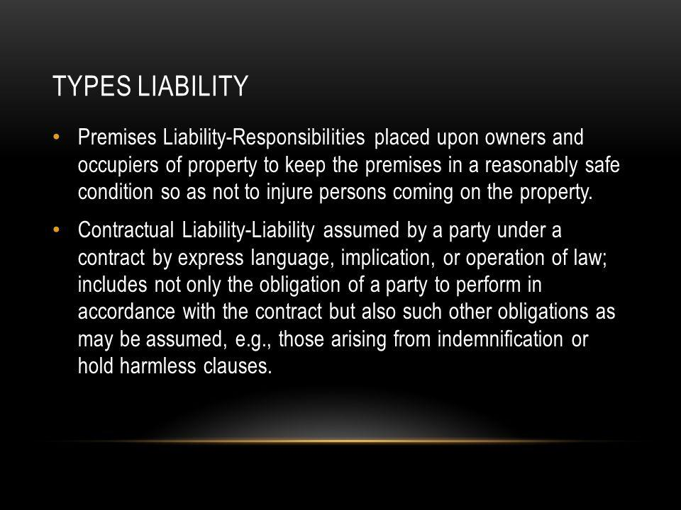 TYPES LIABILITY Premises Liability-Responsibilities placed upon owners and occupiers of property to keep the premises in a reasonably safe condition so as not to injure persons coming on the property.