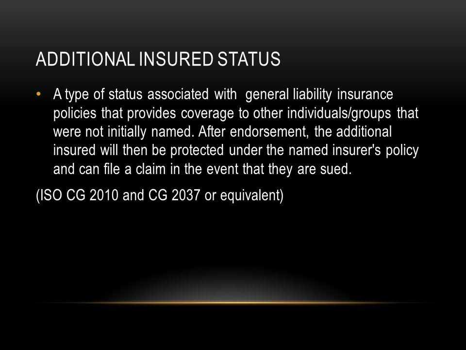 ADDITIONAL INSURED STATUS A type of status associated with general liability insurance policies that provides coverage to other individuals/groups that were not initially named.