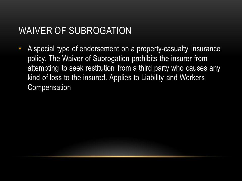 WAIVER OF SUBROGATION A special type of endorsement on a property-casualty insurance policy.