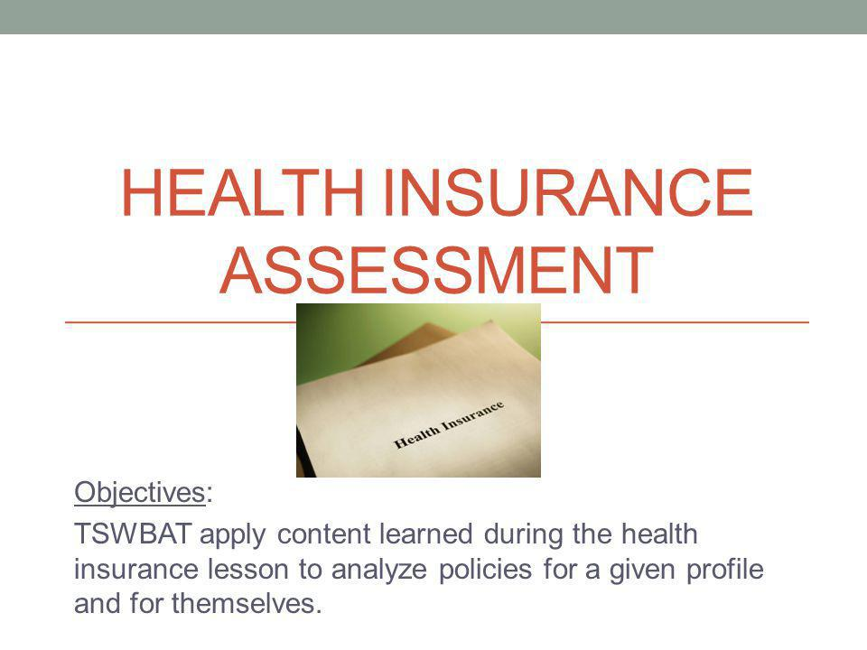 HEALTH INSURANCE ASSESSMENT Objectives: TSWBAT apply content learned during the health insurance lesson to analyze policies for a given profile and for themselves.